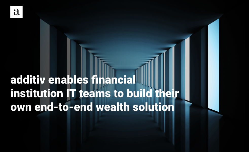 additiv Enables Financial Institution IT Teams to Build Their Own End-to-end Wealth Solution