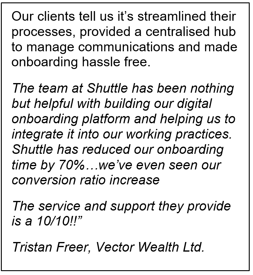 "Text Box: Our clients tell us it's streamlined their processes, provided a centralised hub to manage communications and made onboarding hassle free. The team at Shuttle has been nothing but helpful with building our digital onboarding platform and helping us to integrate it into our working practices. Shuttle has reduced our onboarding time by 70%…we've even seen our conversion ratio increase The service and support they provide is a 10/10!!""Tristan Freer, Vector Wealth Ltd."